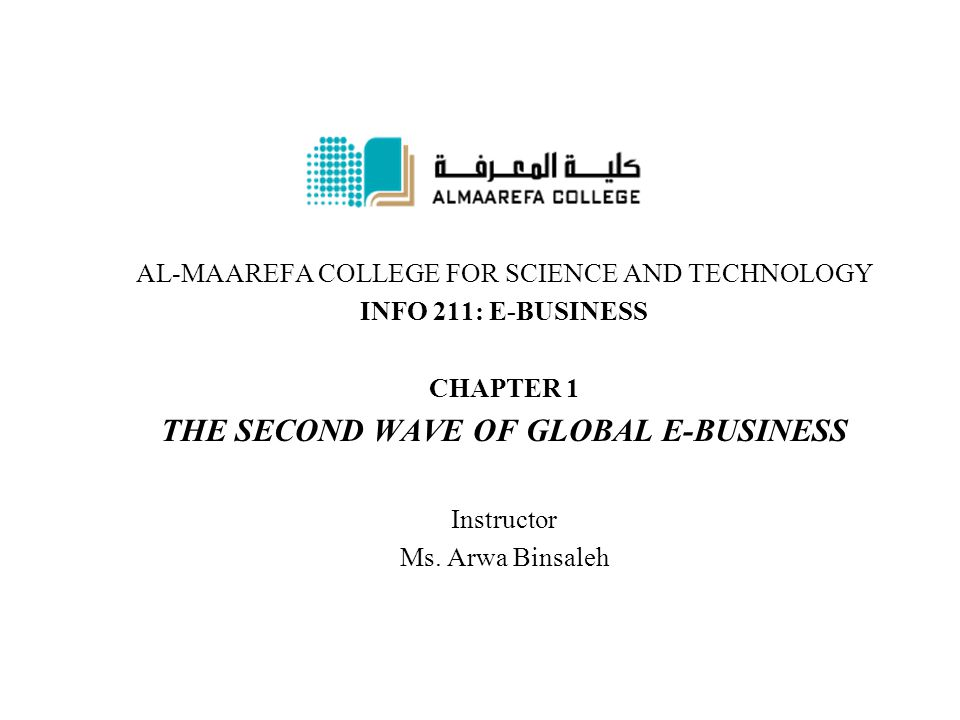 AL-MAAREFA COLLEGE FOR SCIENCE AND TECHNOLOGY INFO 211: E-BUSINESS CHAPTER 1 THE SECOND WAVE OF GLOBAL E-BUSINESS Instructor Ms. Arwa Binsaleh