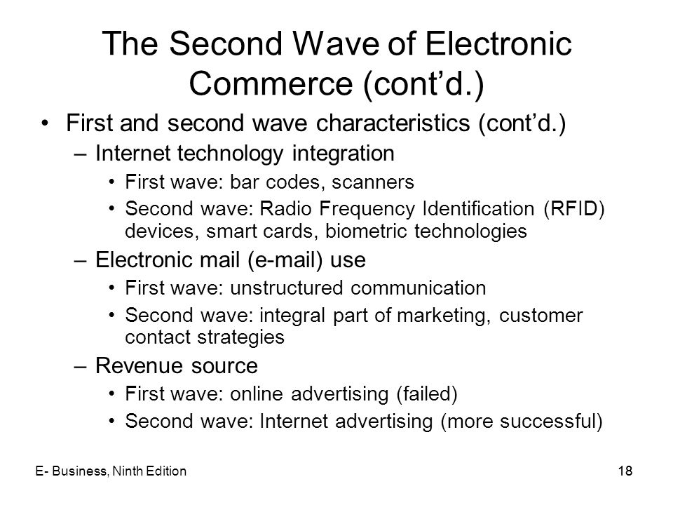 E- Business, Ninth Edition18 The Second Wave of Electronic Commerce (cont'd.) First and second wave characteristics (cont'd.) –Internet technology int
