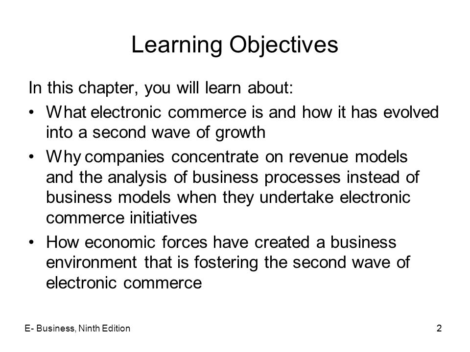 E- Business, Ninth Edition22 Learning Objectives In this chapter, you will learn about: What electronic commerce is and how it has evolved into a seco