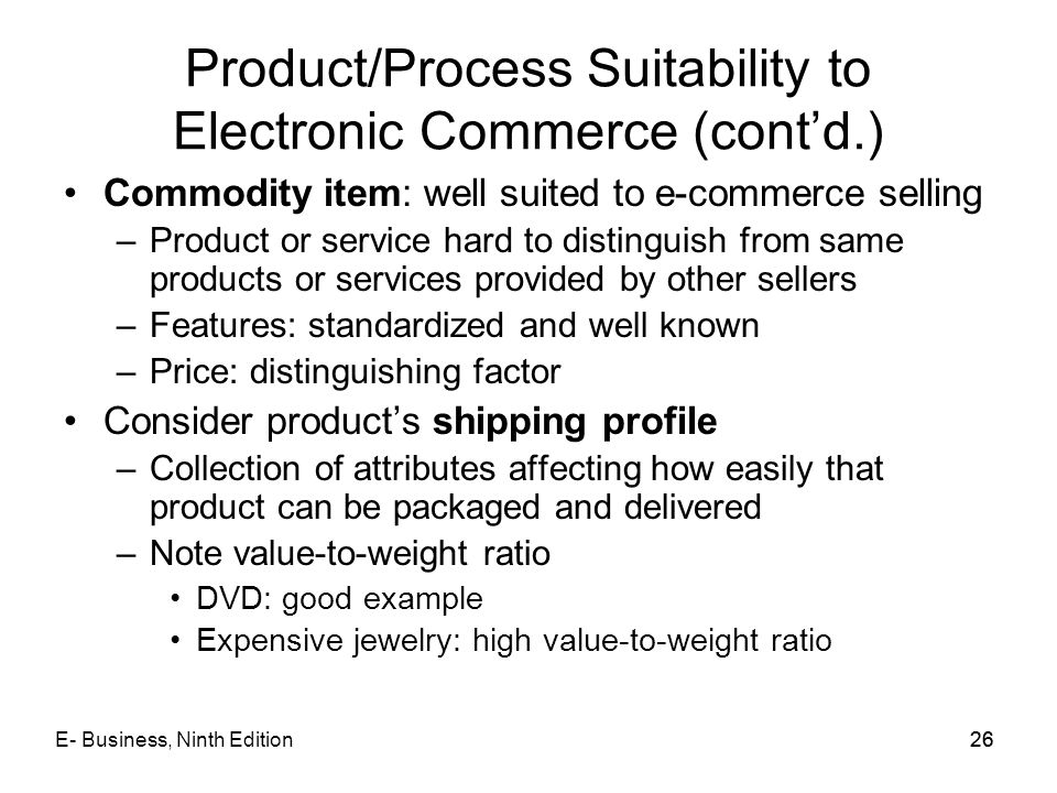 E- Business, Ninth Edition26 Product/Process Suitability to Electronic Commerce (cont'd.) Commodity item: well suited to e-commerce selling –Product o