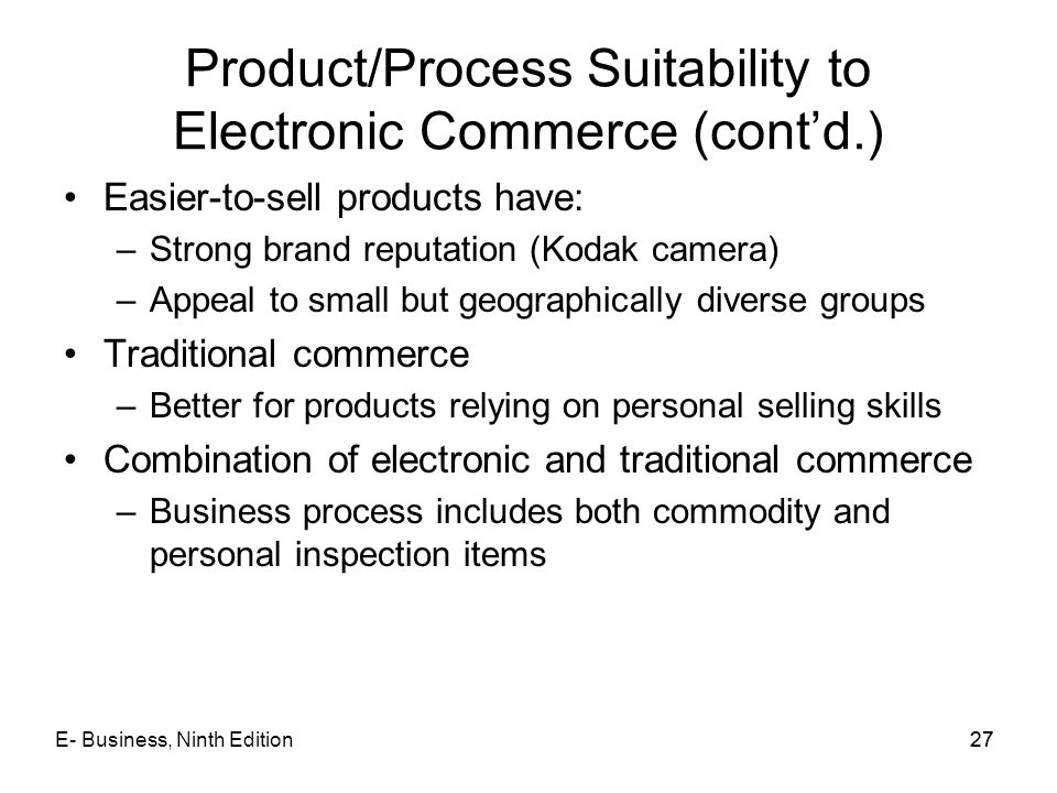 E- Business, Ninth Edition27 Product/Process Suitability to Electronic Commerce (cont'd.) Easier-to-sell products have: –Strong brand reputation (Koda