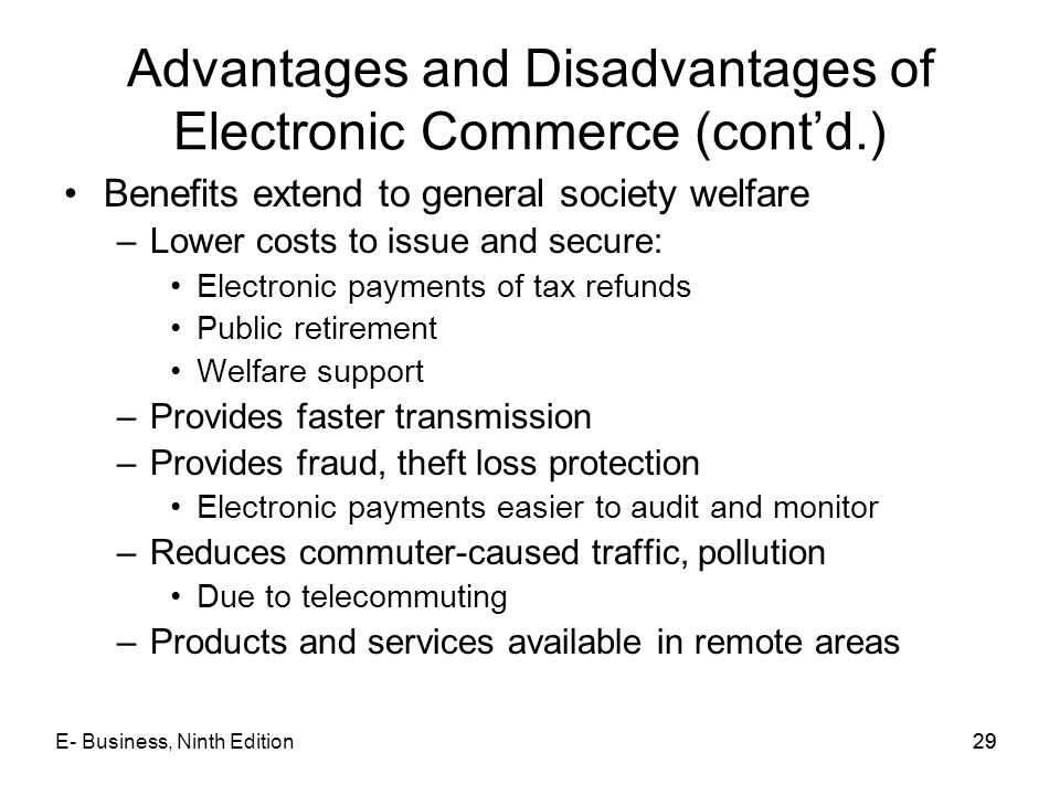 E- Business, Ninth Edition29 Advantages and Disadvantages of Electronic Commerce (cont'd.) Benefits extend to general society welfare –Lower costs to