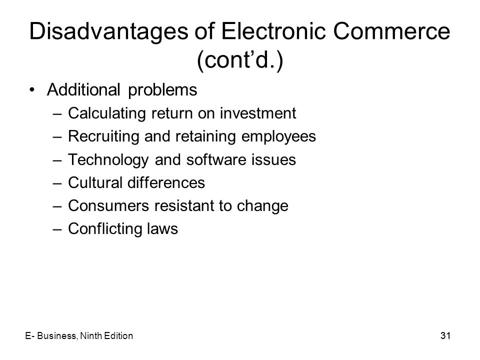E- Business, Ninth Edition31 Disadvantages of Electronic Commerce (cont'd.) Additional problems –Calculating return on investment –Recruiting and reta
