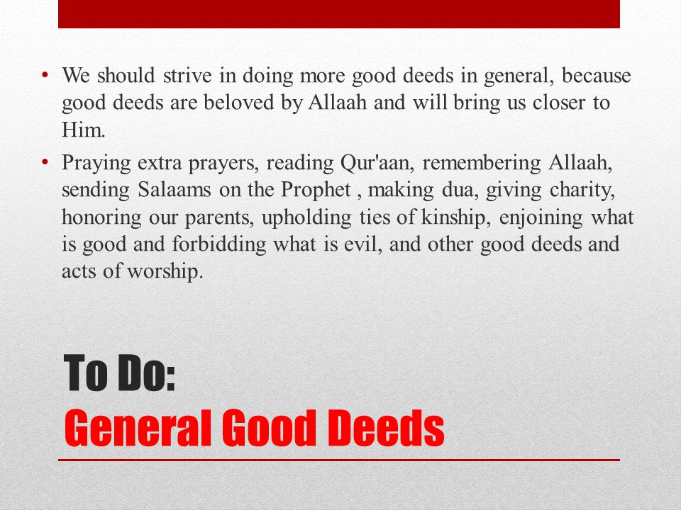 To Do: General Good Deeds We should strive in doing more good deeds in general, because good deeds are beloved by Allaah and will bring us closer to Him.