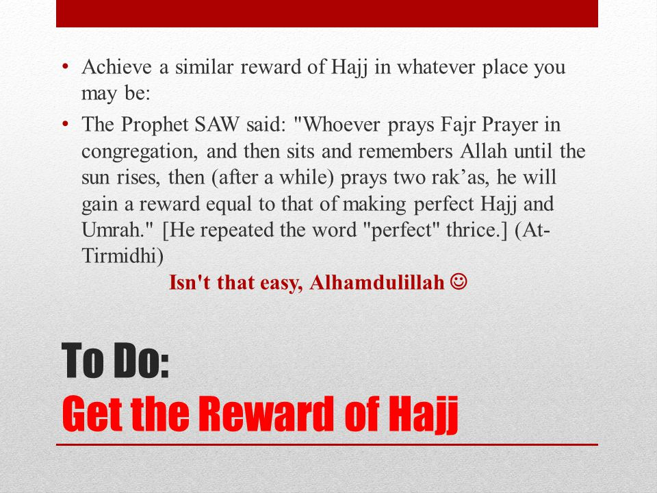 To Do: Get the Reward of Hajj Achieve a similar reward of Hajj in whatever place you may be: The Prophet SAW said: Whoever prays Fajr Prayer in congregation, and then sits and remembers Allah until the sun rises, then (after a while) prays two rak'as, he will gain a reward equal to that of making perfect Hajj and Umrah. [He repeated the word perfect thrice.] (At- Tirmidhi) Isn t that easy, Alhamdulillah