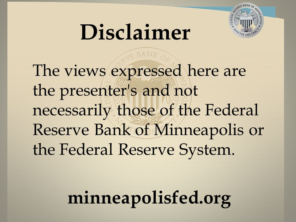 minneapolisfed.org Disclaimer The views expressed here are the presenter s and not necessarily those of the Federal Reserve Bank of Minneapolis or the Federal Reserve System.