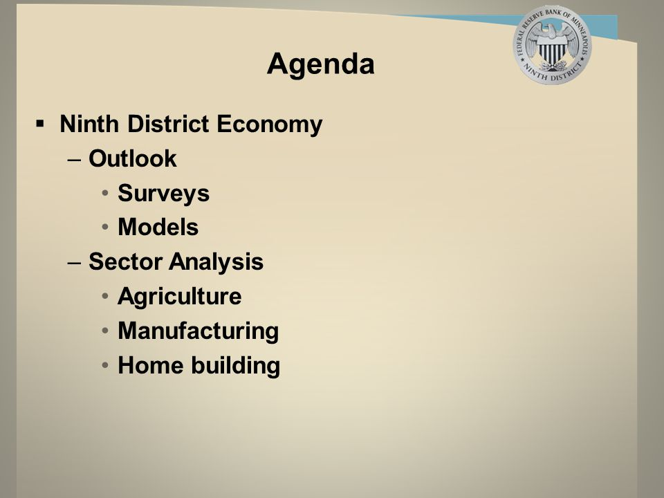 Agenda  Ninth District Economy –Outlook Surveys Models –Sector Analysis Agriculture Manufacturing Home building