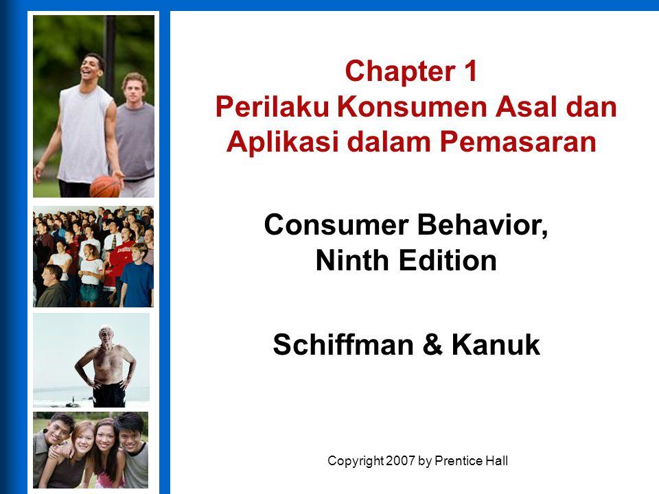 Consumer Behavior, Ninth Edition Schiffman & Kanuk Copyright 2007 by Prentice Hall Chapter 1 Perilaku Konsumen Asal dan Aplikasi dalam Pemasaran