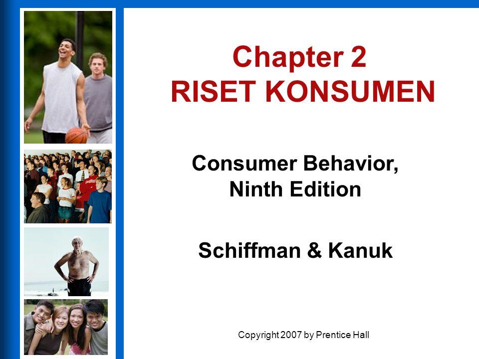 Consumer Behavior, Ninth Edition Schiffman & Kanuk Copyright 2007 by Prentice Hall Chapter 2 RISET KONSUMEN