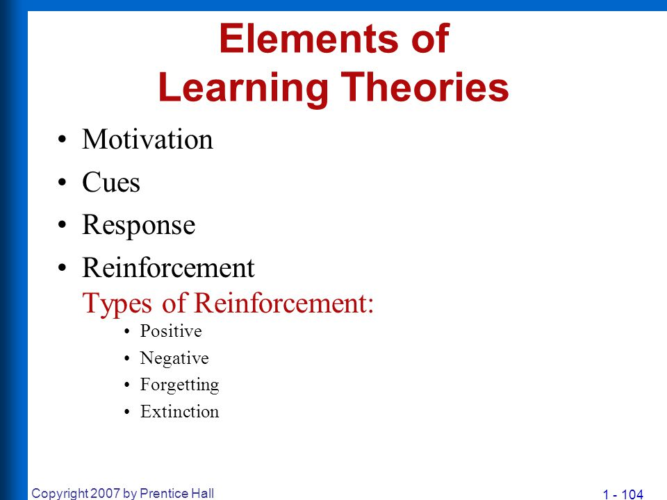 1 - 104 Copyright 2007 by Prentice Hall Elements of Learning Theories Motivation Cues Response Reinforcement Types of Reinforcement: Positive Negative