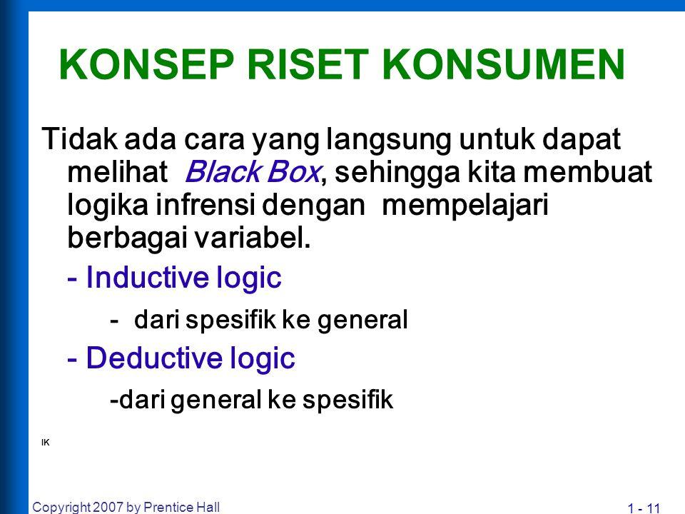 1 - 11 Copyright 2007 by Prentice Hall KONSEP RISET KONSUMEN Tidak ada cara yang langsung untuk dapat melihat Black Box, sehingga kita membuat logika