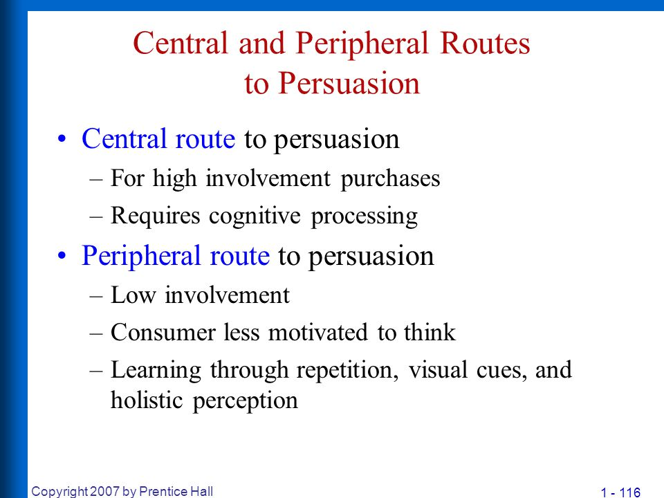 1 - 116 Copyright 2007 by Prentice Hall Central and Peripheral Routes to Persuasion Central route to persuasion –For high involvement purchases –Requi