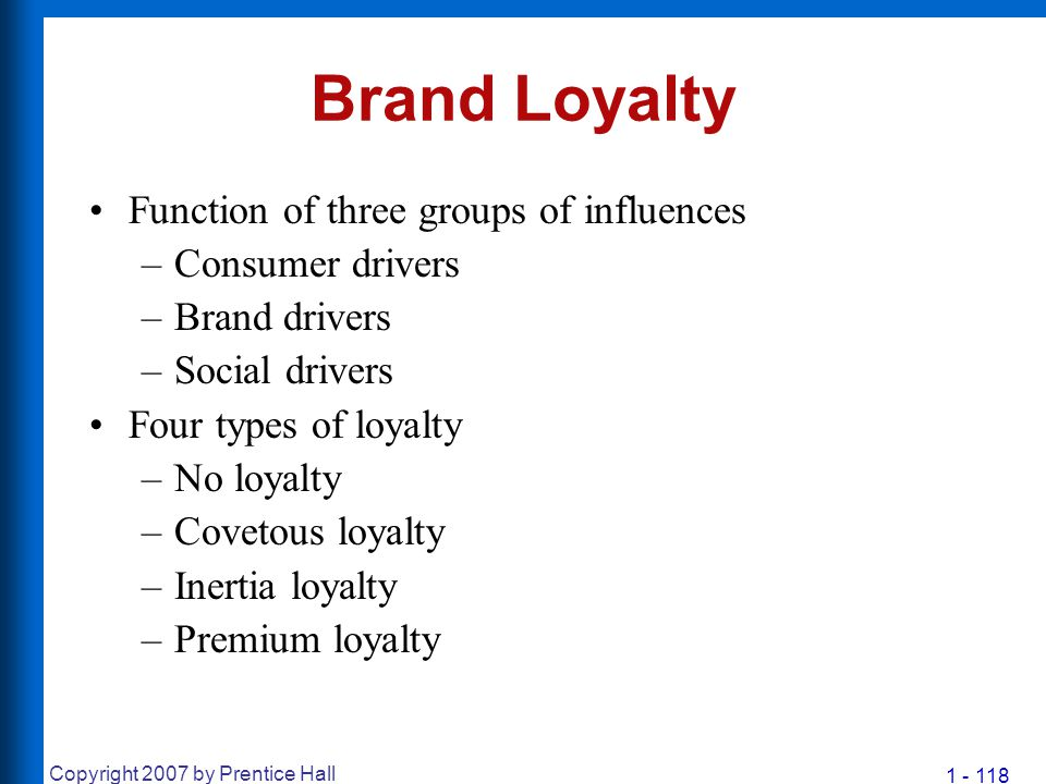 1 - 118 Copyright 2007 by Prentice Hall Brand Loyalty Function of three groups of influences –Consumer drivers –Brand drivers –Social drivers Four typ