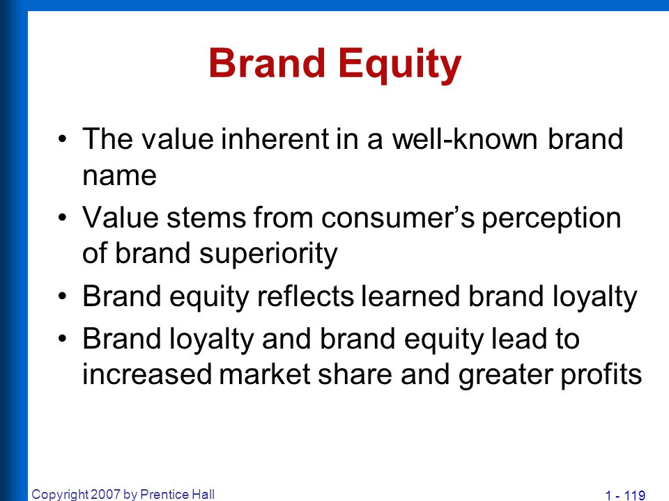1 - 119 Copyright 2007 by Prentice Hall Brand Equity The value inherent in a well-known brand name Value stems from consumer's perception of brand sup