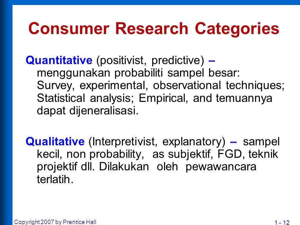 1 - 12 Copyright 2007 by Prentice Hall Consumer Research Categories Quantitative (positivist, predictive) – menggunakan probabiliti sampel besar: Surv