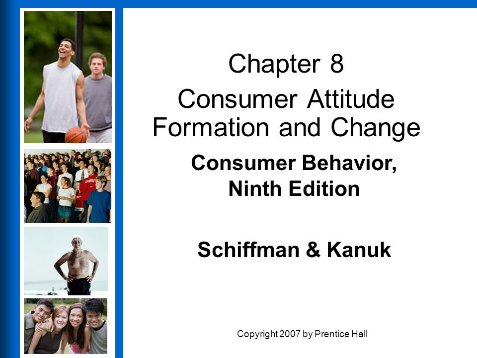 Consumer Behavior, Ninth Edition Schiffman & Kanuk Copyright 2007 by Prentice Hall Chapter 8 Consumer Attitude Formation and Change