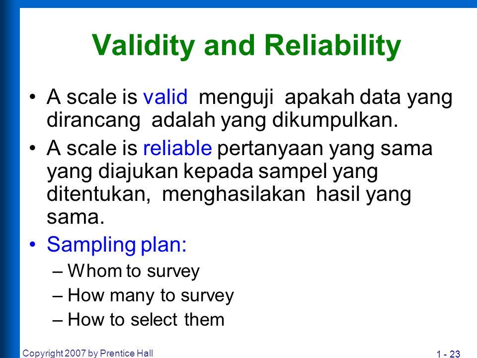 1 - 23 Copyright 2007 by Prentice Hall Validity and Reliability A scale is valid menguji apakah data yang dirancang adalah yang dikumpulkan. A scale i