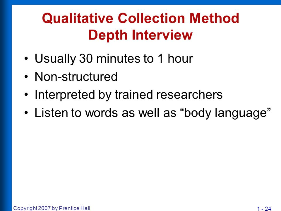 1 - 24 Copyright 2007 by Prentice Hall Qualitative Collection Method Depth Interview Usually 30 minutes to 1 hour Non-structured Interpreted by traine