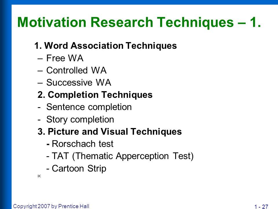 1 - 27 Copyright 2007 by Prentice Hall Motivation Research Techniques – 1. 1. Word Association Techniques –Free WA –Controlled WA –Successive WA 2. Co
