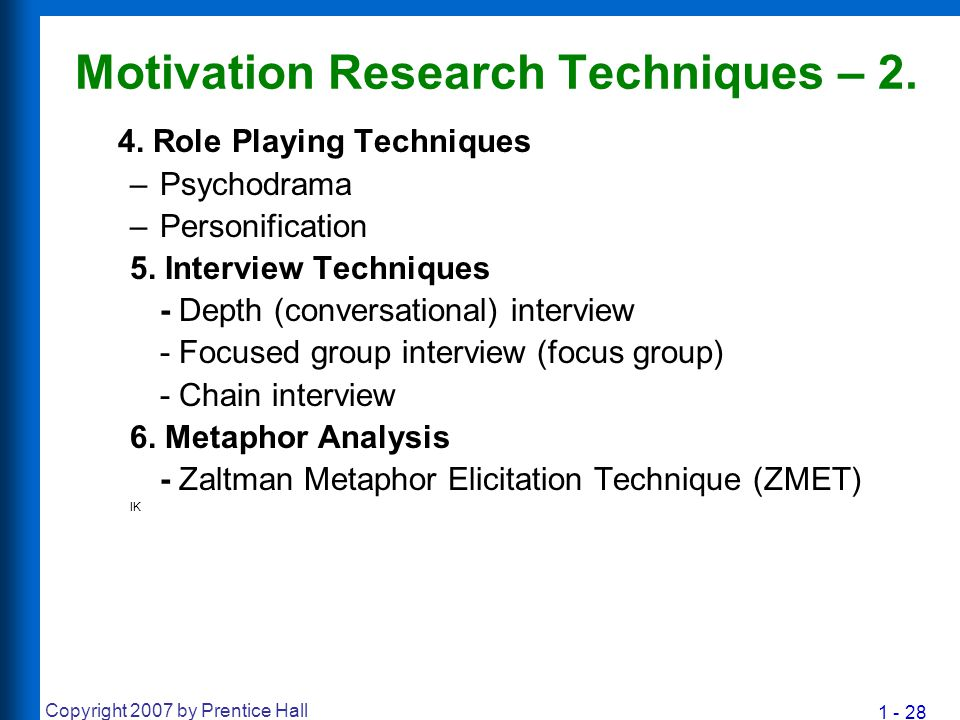 1 - 28 Copyright 2007 by Prentice Hall Motivation Research Techniques – 2. 4. Role Playing Techniques –Psychodrama –Personification 5. Interview Techn
