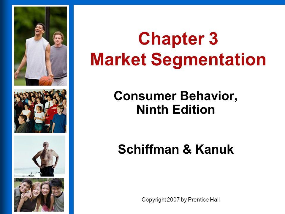 Consumer Behavior, Ninth Edition Schiffman & Kanuk Copyright 2007 by Prentice Hall Chapter 3 Market Segmentation Consumer Behavior, Ninth Edition