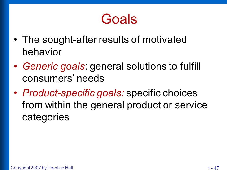 1 - 47 Copyright 2007 by Prentice Hall Goals The sought-after results of motivated behavior Generic goals: general solutions to fulfill consumers' nee