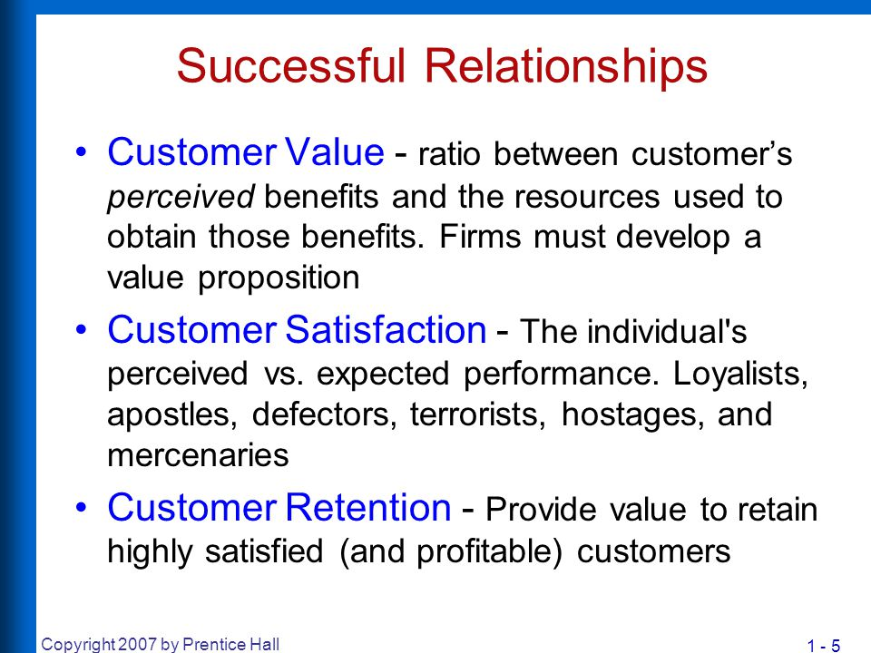 1 - 5 Copyright 2007 by Prentice Hall Successful Relationships Customer Value - ratio between customer's perceived benefits and the resources used to