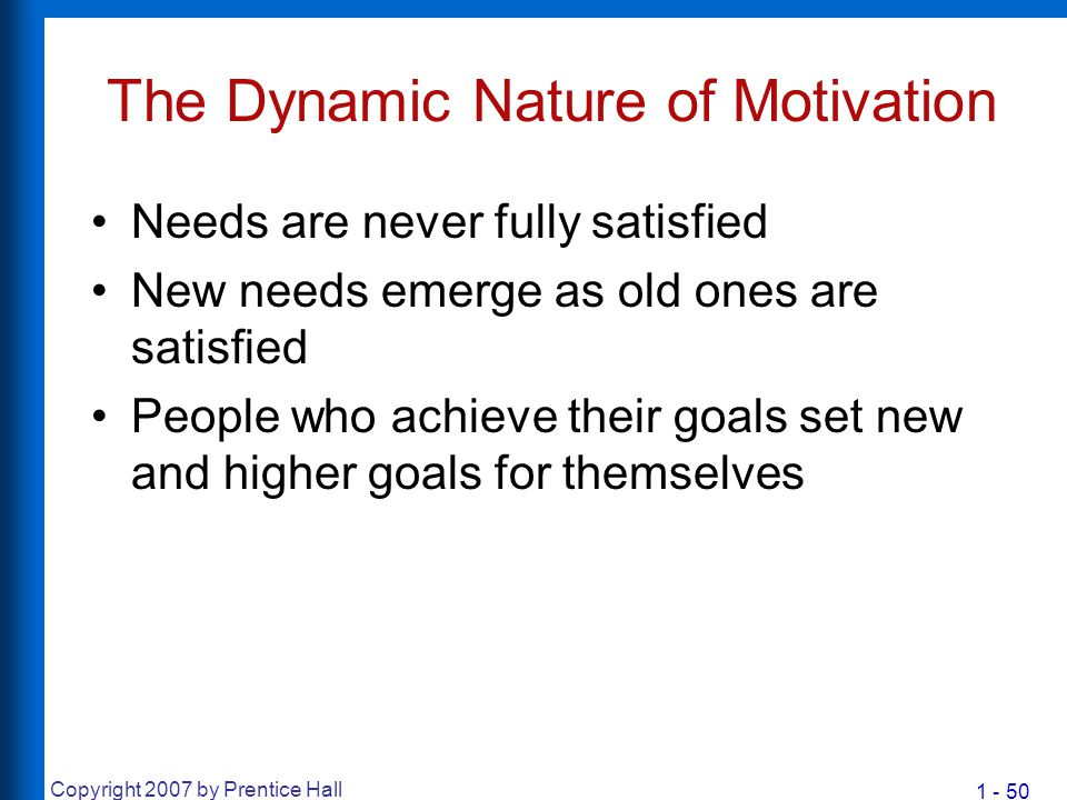 1 - 50 Copyright 2007 by Prentice Hall The Dynamic Nature of Motivation Needs are never fully satisfied New needs emerge as old ones are satisfied Peo