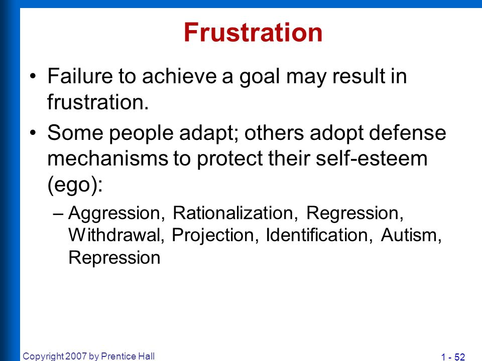 1 - 52 Copyright 2007 by Prentice Hall Frustration Failure to achieve a goal may result in frustration. Some people adapt; others adopt defense mechan