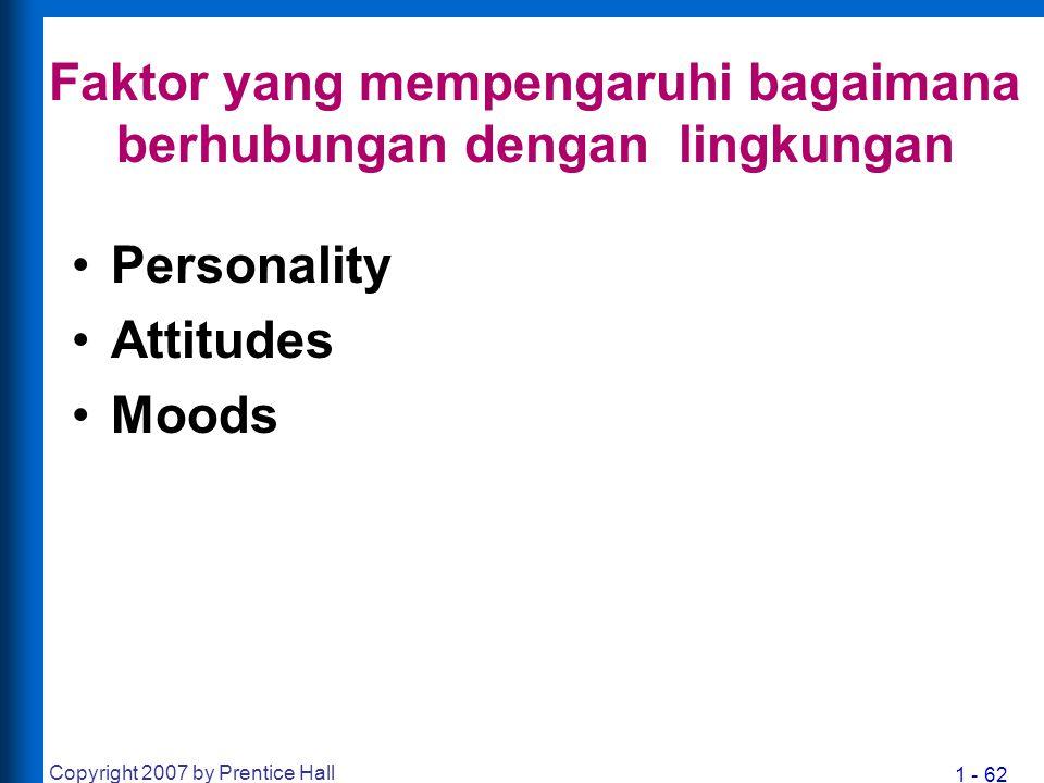 1 - 62 Copyright 2007 by Prentice Hall Faktor yang mempengaruhi bagaimana berhubungan dengan lingkungan Personality Attitudes Moods