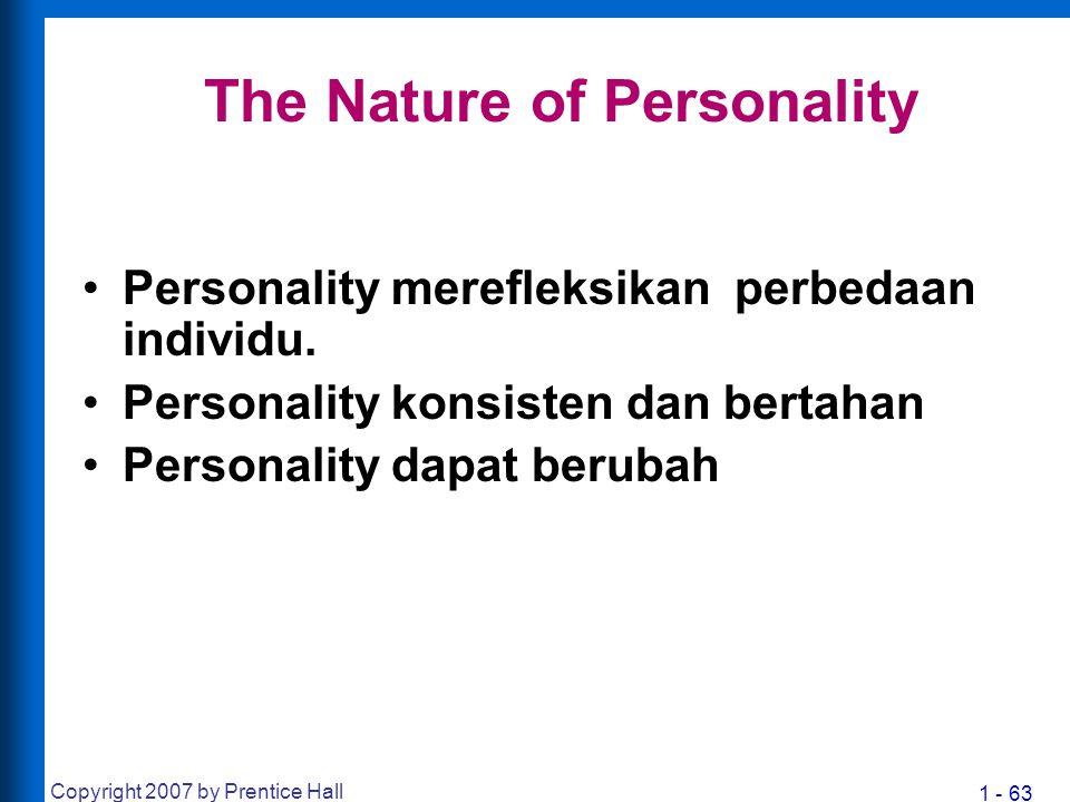 1 - 63 Copyright 2007 by Prentice Hall The Nature of Personality Personality merefleksikan perbedaan individu. Personality konsisten dan bertahan Pers