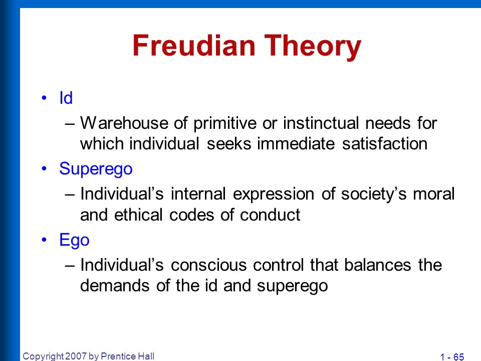 1 - 65 Copyright 2007 by Prentice Hall Freudian Theory Id –Warehouse of primitive or instinctual needs for which individual seeks immediate satisfacti