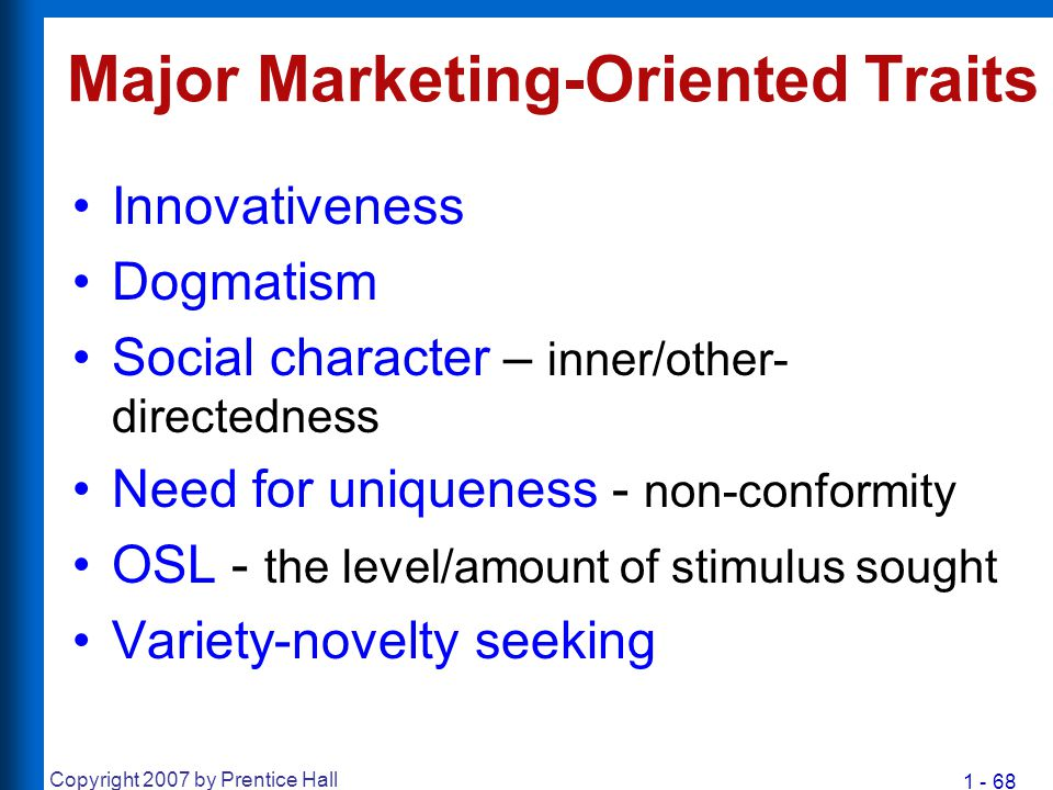 1 - 68 Copyright 2007 by Prentice Hall Major Marketing-Oriented Traits Innovativeness Dogmatism Social character – inner/other- directedness Need for