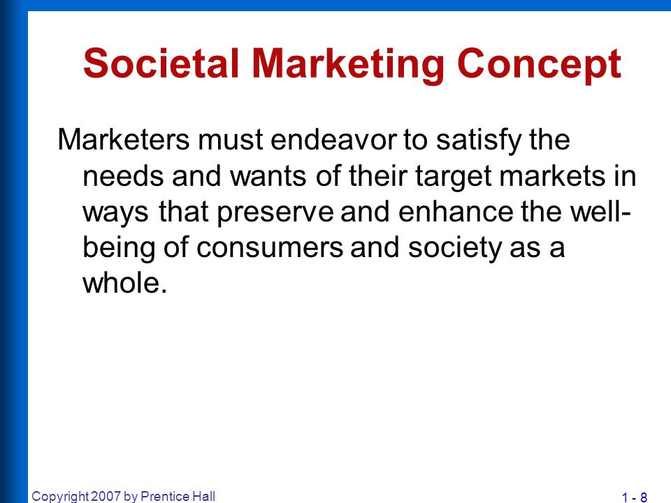 1 - 8 Copyright 2007 by Prentice Hall Societal Marketing Concept Marketers must endeavor to satisfy the needs and wants of their target markets in way