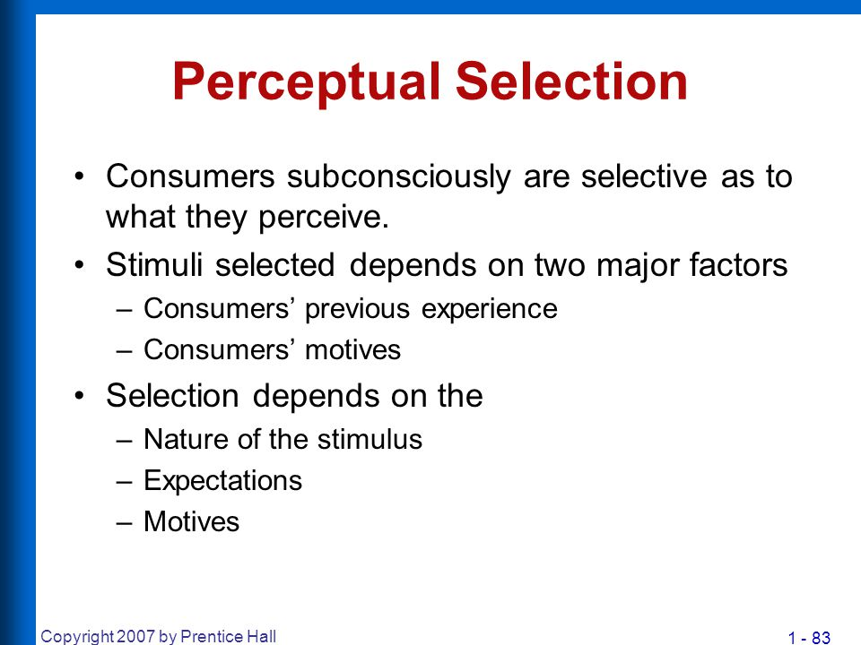 1 - 83 Copyright 2007 by Prentice Hall Perceptual Selection Consumers subconsciously are selective as to what they perceive. Stimuli selected depends