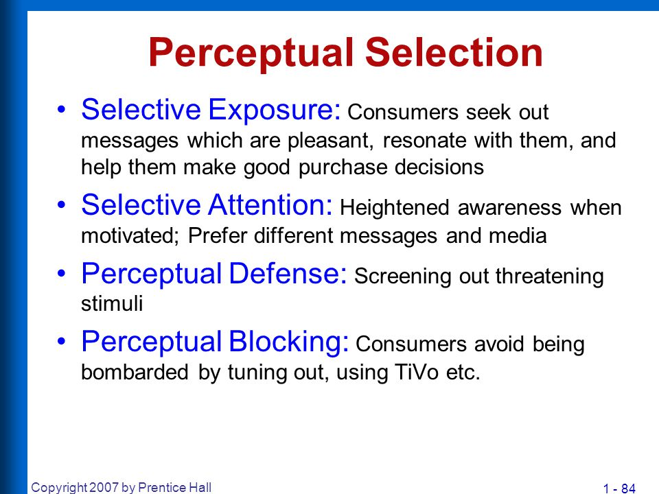 1 - 84 Copyright 2007 by Prentice Hall Perceptual Selection Selective Exposure: Consumers seek out messages which are pleasant, resonate with them, an