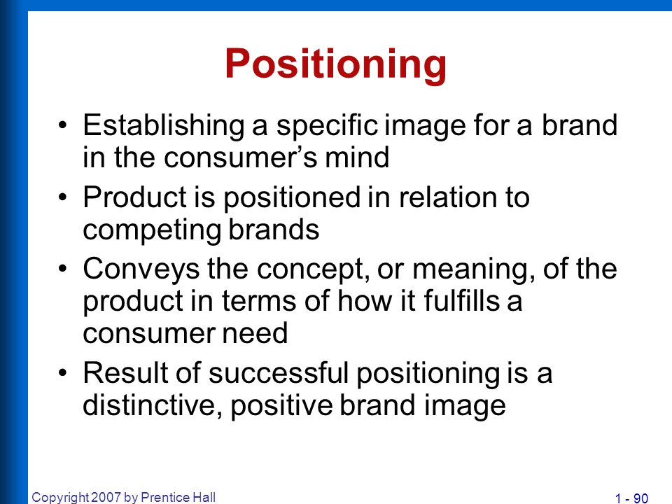 1 - 90 Copyright 2007 by Prentice Hall Positioning Establishing a specific image for a brand in the consumer's mind Product is positioned in relation
