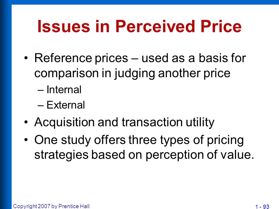 1 - 93 Copyright 2007 by Prentice Hall Issues in Perceived Price Reference prices – used as a basis for comparison in judging another price –Internal