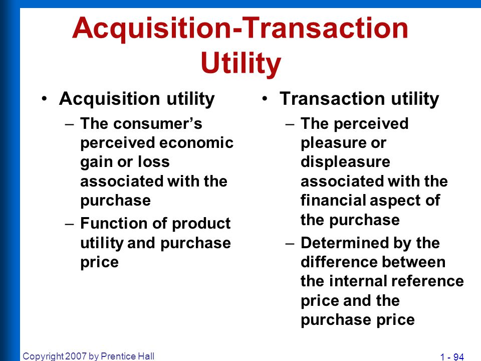 1 - 94 Copyright 2007 by Prentice Hall Acquisition-Transaction Utility Acquisition utility –The consumer's perceived economic gain or loss associated