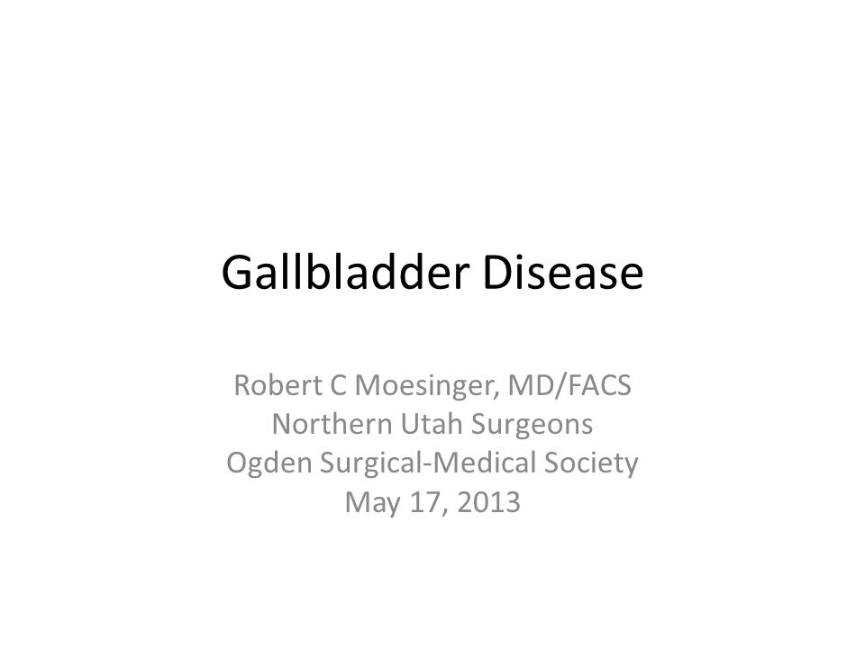 Gallbladder Disease Robert C Moesinger, MD/FACS Northern Utah Surgeons Ogden Surgical-Medical Society May 17, 2013