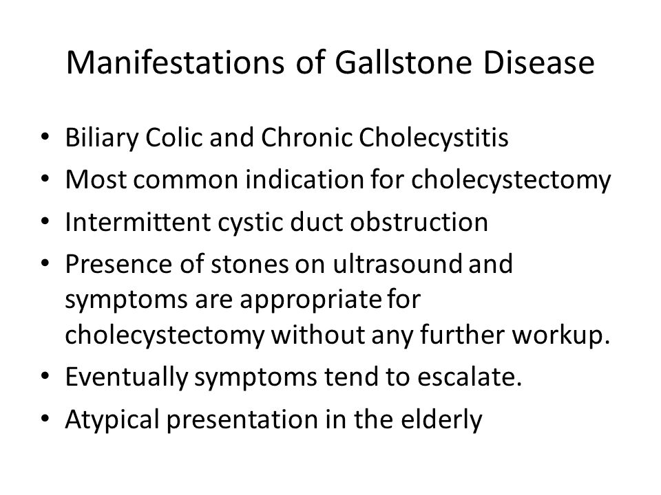 Manifestations of Gallstone Disease Biliary Colic and Chronic Cholecystitis Most common indication for cholecystectomy Intermittent cystic duct obstruction Presence of stones on ultrasound and symptoms are appropriate for cholecystectomy without any further workup.