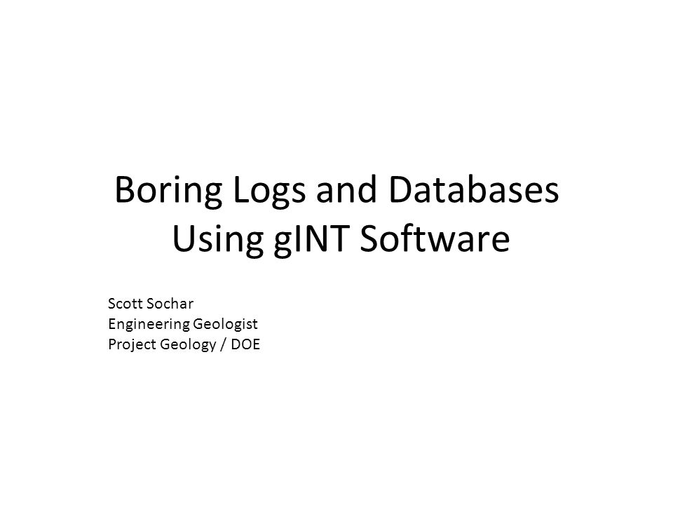Boring Logs and Databases Using gINT Software Scott Sochar Engineering Geologist Project Geology / DOE