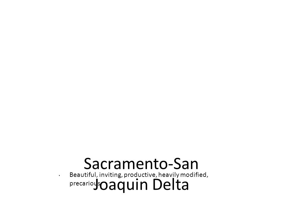 Sacramento-San Joaquin Delta Beautiful, inviting, productive, heavily modified, precarious