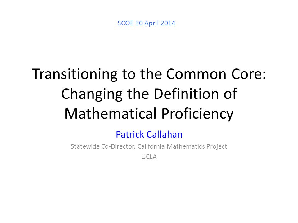 Transitioning to the Common Core: Changing the Definition of Mathematical Proficiency Patrick Callahan Statewide Co-Director, California Mathematics Project UCLA SCOE 30 April 2014