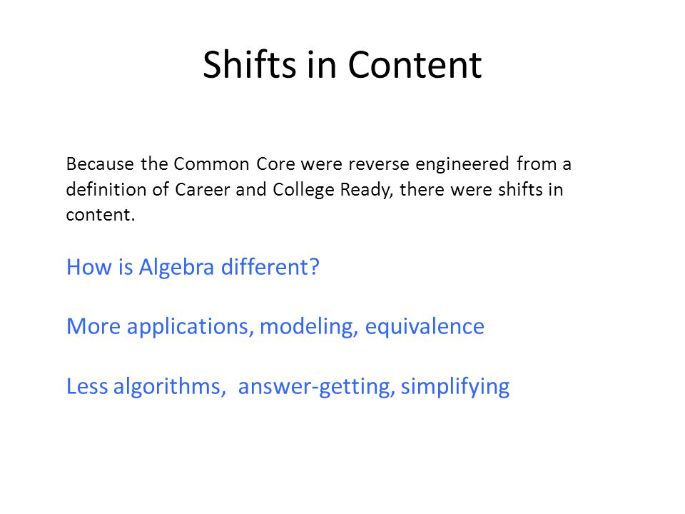 Shifts in Content Because the Common Core were reverse engineered from a definition of Career and College Ready, there were shifts in content.