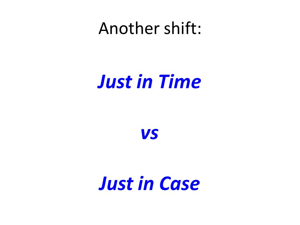 Another shift: Just in Time vs Just in Case