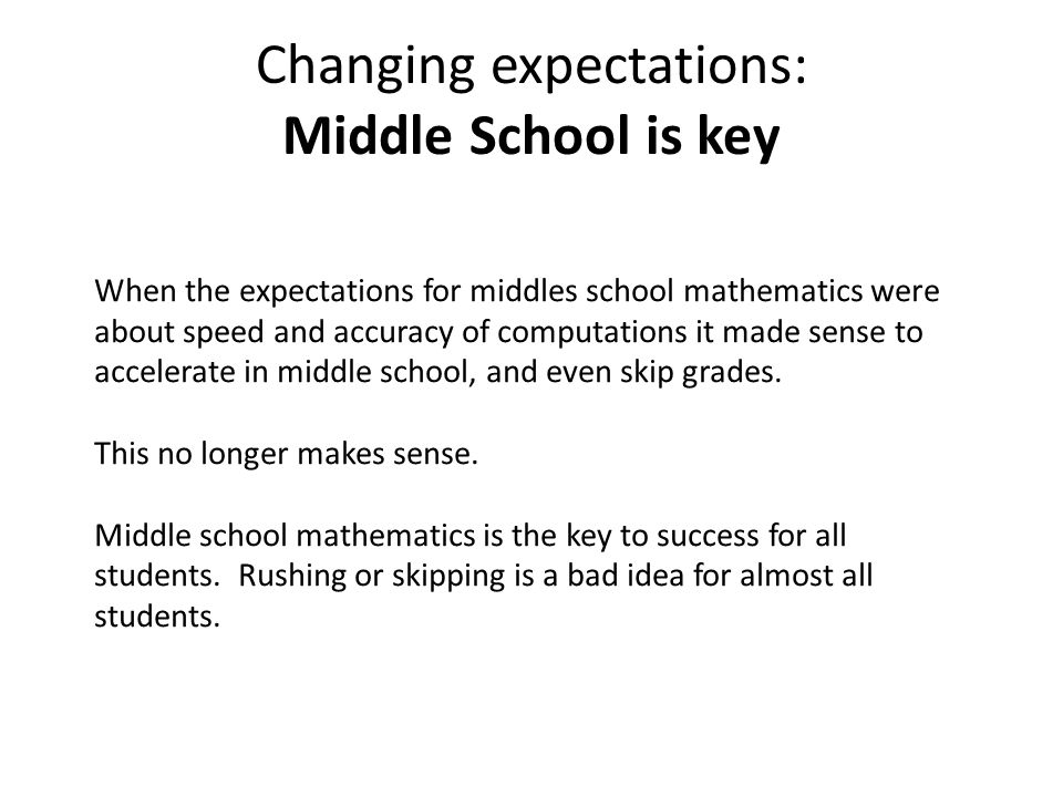 Changing expectations: Middle School is key When the expectations for middles school mathematics were about speed and accuracy of computations it made sense to accelerate in middle school, and even skip grades.