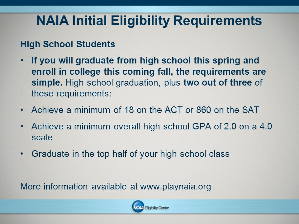 NCAAPresentation Title Company Name Month ##, Year page 11 NAIA Initial Eligibility Requirements High School Students If you will graduate from high s