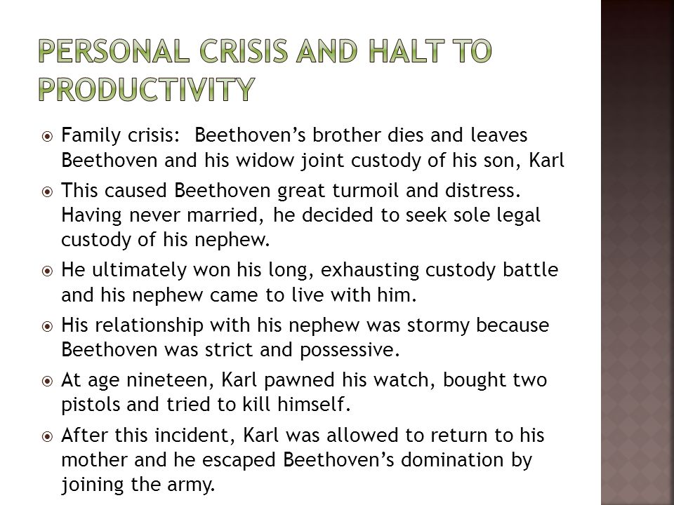  Family crisis: Beethoven's brother dies and leaves Beethoven and his widow joint custody of his son, Karl  This caused Beethoven great turmoil and distress.