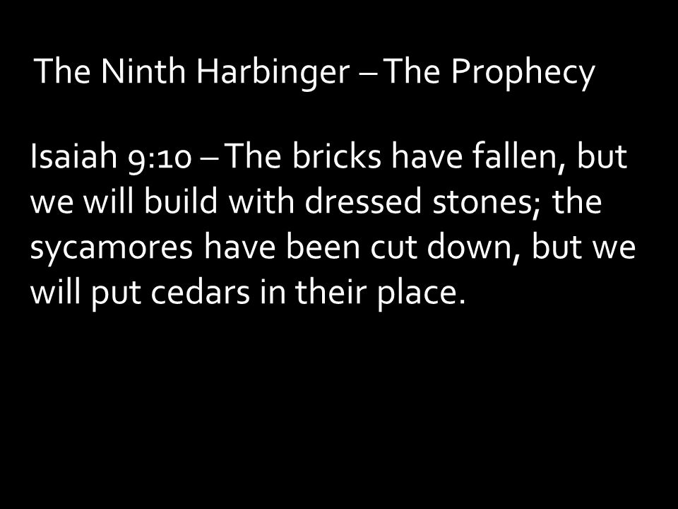 The Ninth Harbinger – The Prophecy Isaiah 9:10 – The bricks have fallen, but we will build with dressed stones; the sycamores have been cut down, but we will put cedars in their place.